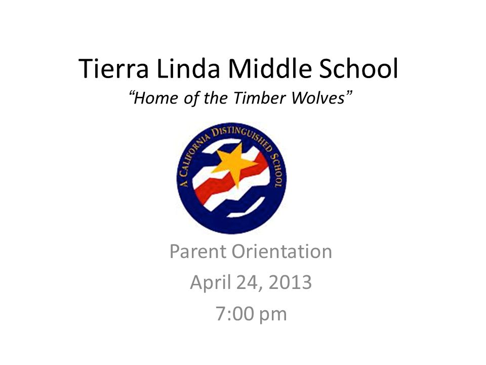Tierra Linda Middle School Home of the Timber Wolves Parent Orientation April 24, 2013 7:00 pm
