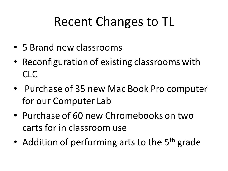 Recent Changes to TL 5 Brand new classrooms Reconfiguration of existing classrooms with CLC Purchase of 35 new Mac Book Pro computer for our Computer Lab Purchase of 60 new Chromebooks on two carts for in classroom use Addition of performing arts to the 5 th grade
