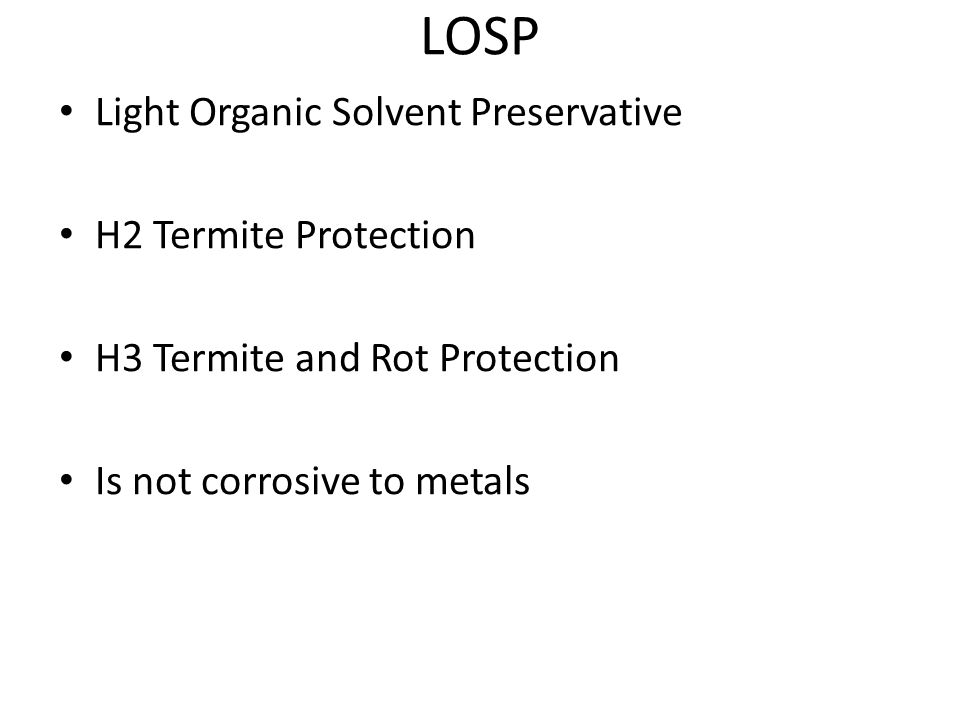 LOSP Light Organic Solvent Preservative H2 Termite Protection H3 Termite and Rot Protection Is not corrosive to metals