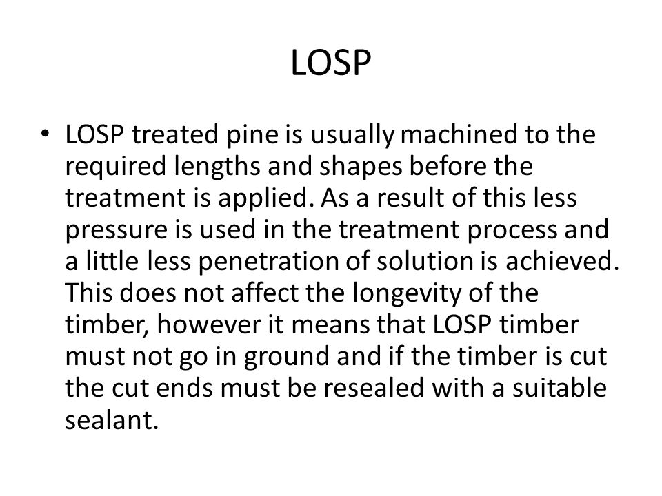 LOSP LOSP treated pine is usually machined to the required lengths and shapes before the treatment is applied. As a result of this less pressure is us