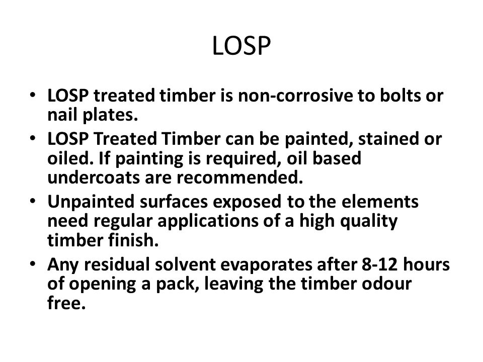 LOSP LOSP treated timber is non-corrosive to bolts or nail plates. LOSP Treated Timber can be painted, stained or oiled. If painting is required, oil