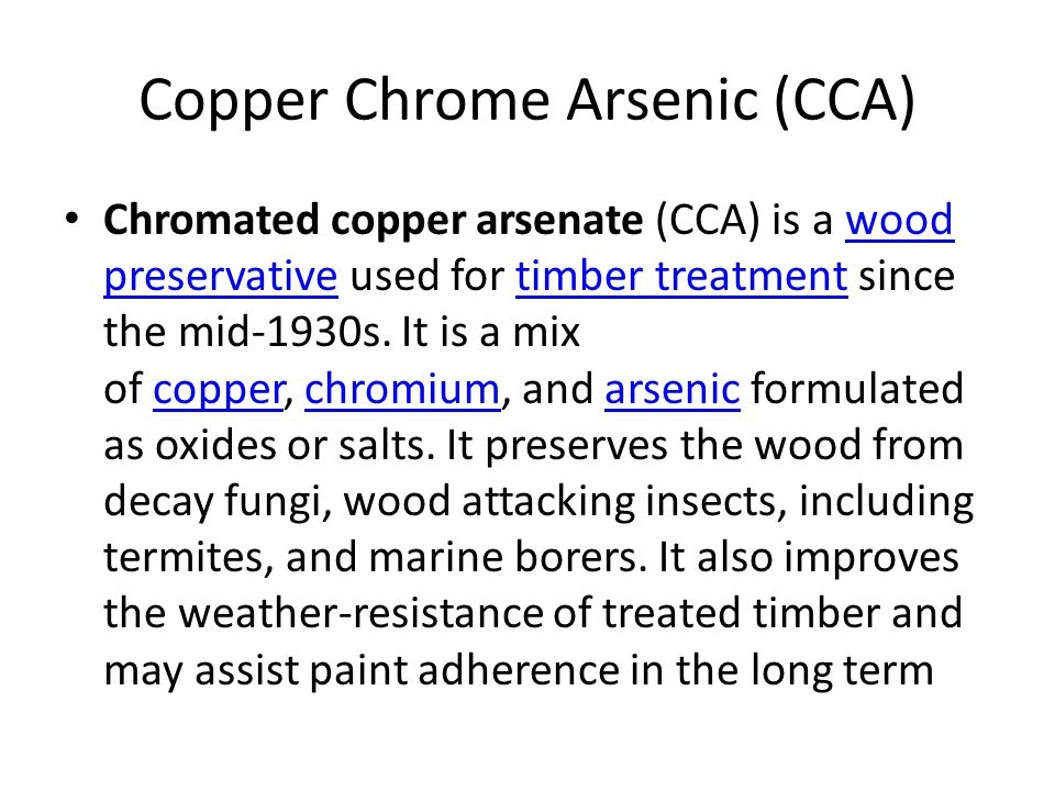 Copper Chrome Arsenic (CCA) Chromated copper arsenate (CCA) is a wood preservative used for timber treatment since the mid-1930s. It is a mix of coppe