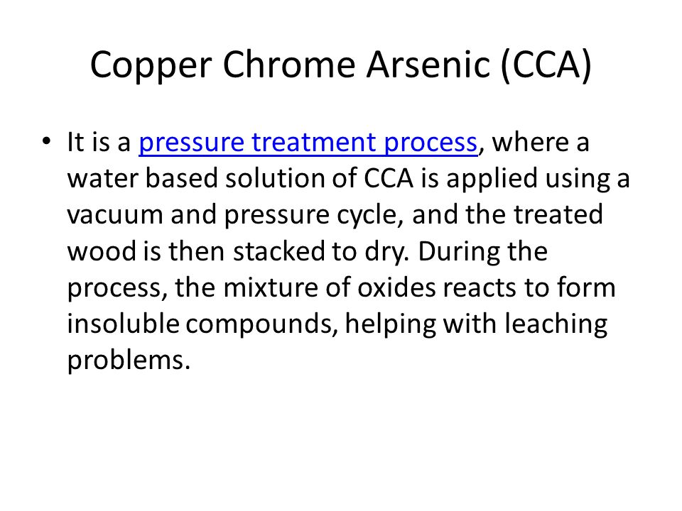 Copper Chrome Arsenic (CCA) It is a pressure treatment process, where a water based solution of CCA is applied using a vacuum and pressure cycle, and