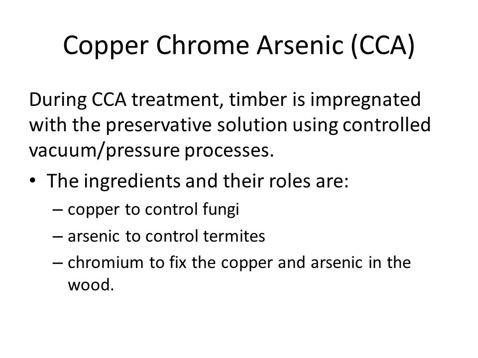 Copper Chrome Arsenic (CCA) During CCA treatment, timber is impregnated with the preservative solution using controlled vacuum/pressure processes. The