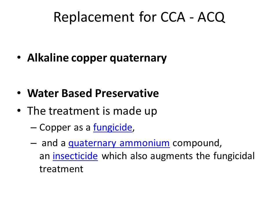 Replacement for CCA - ACQ Alkaline copper quaternary Water Based Preservative The treatment is made up – Copper as a fungicide,fungicide – and a quate