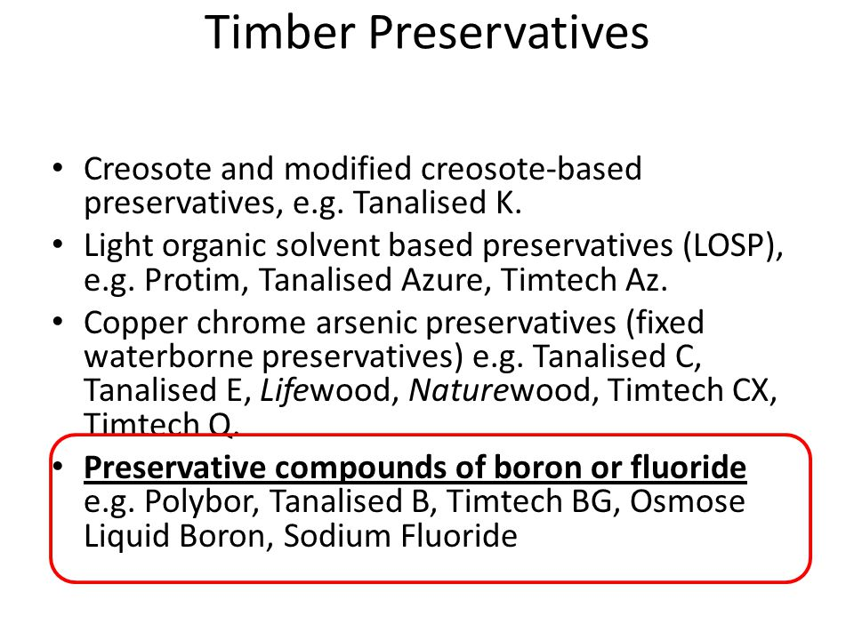 Timber Preservatives Creosote and modified creosote-based preservatives, e.g. Tanalised K. Light organic solvent based preservatives (LOSP), e.g. Prot