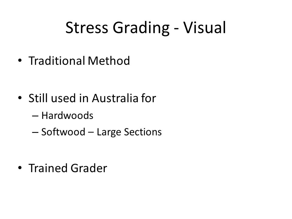 Stress Grading - Visual Traditional Method Still used in Australia for – Hardwoods – Softwood – Large Sections Trained Grader