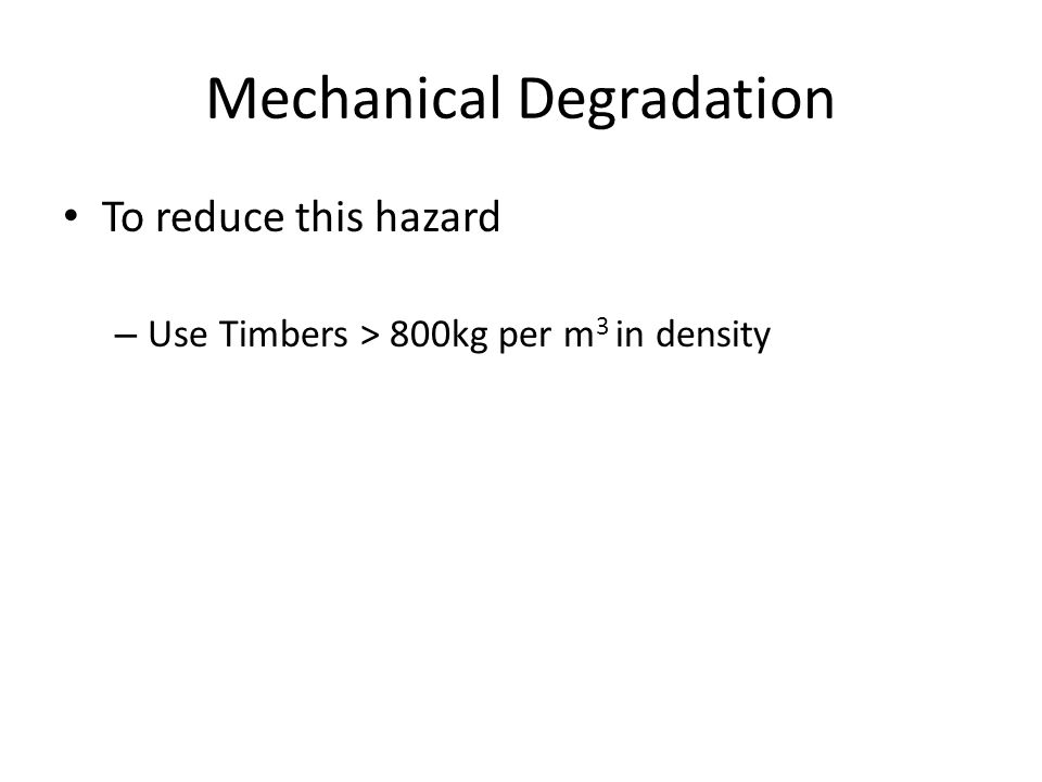 To reduce this hazard – Use Timbers > 800kg per m 3 in density