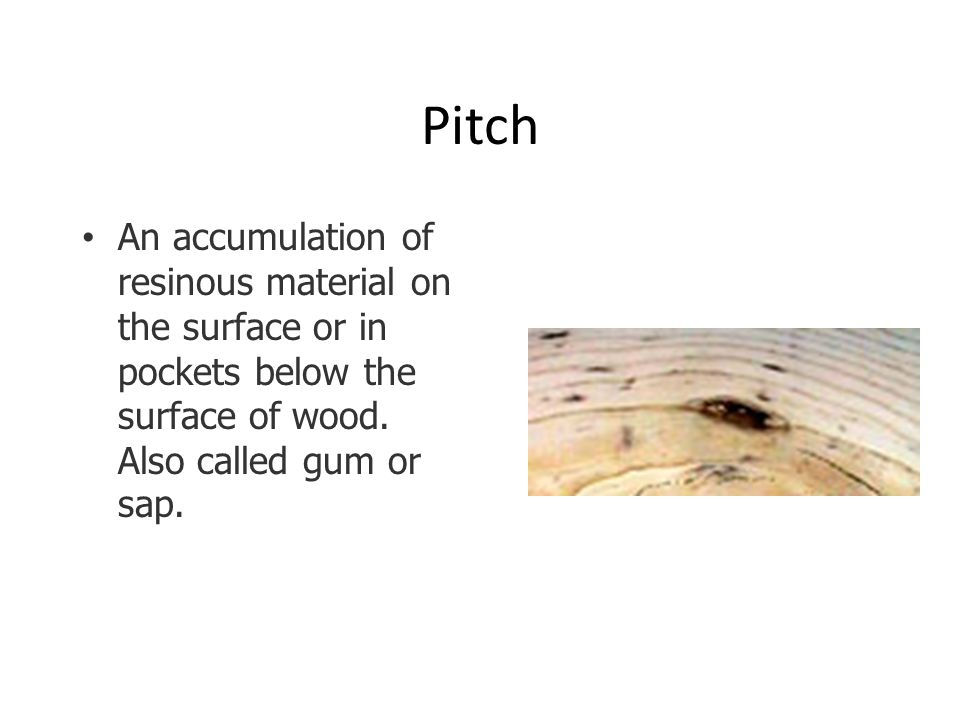 Pitch An accumulation of resinous material on the surface or in pockets below the surface of wood. Also called gum or sap.