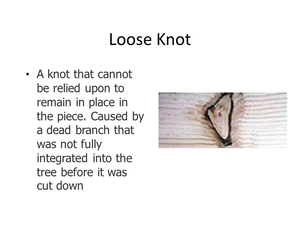 Loose Knot A knot that cannot be relied upon to remain in place in the piece.