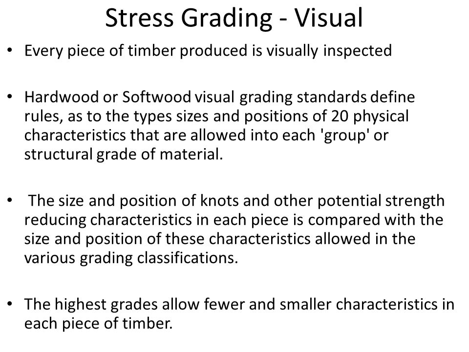 Stress Grading - Visual Every piece of timber produced is visually inspected Hardwood or Softwood visual grading standards define rules, as to the types sizes and positions of 20 physical characteristics that are allowed into each group or structural grade of material.