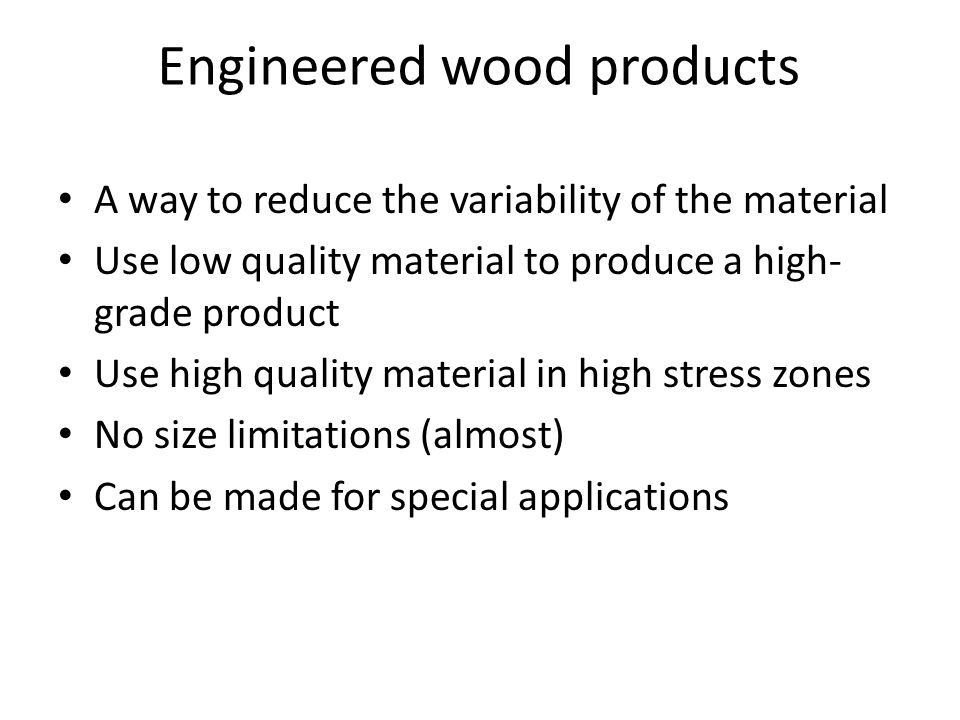 Engineered wood products A way to reduce the variability of the material Use low quality material to produce a high- grade product Use high quality ma