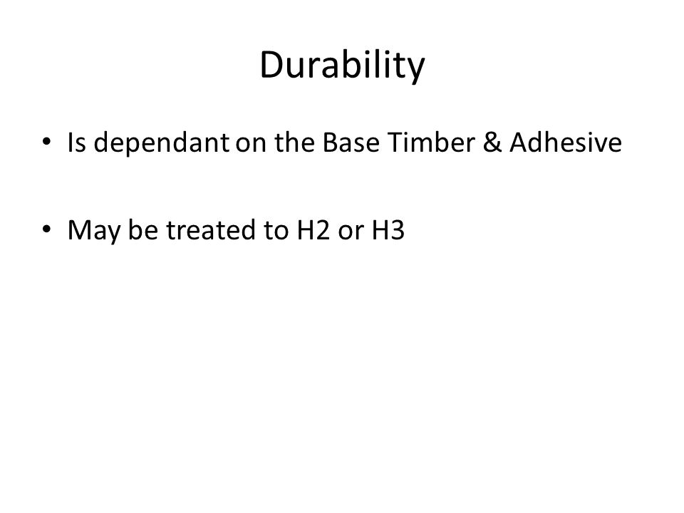 Durability Is dependant on the Base Timber & Adhesive May be treated to H2 or H3
