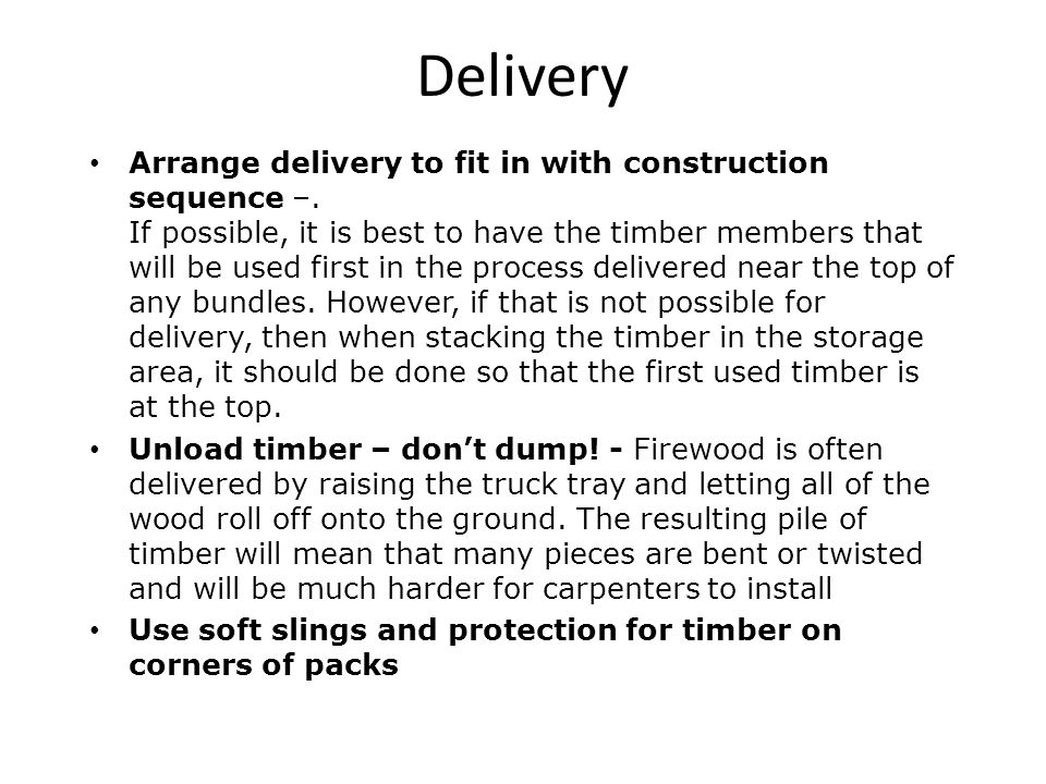 Delivery Arrange delivery to fit in with construction sequence –. If possible, it is best to have the timber members that will be used first in the pr