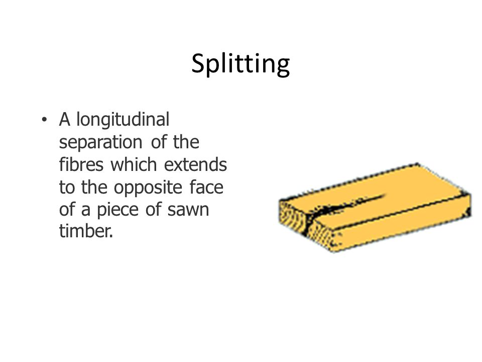 Splitting A longitudinal separation of the fibres which extends to the opposite face of a piece of sawn timber.