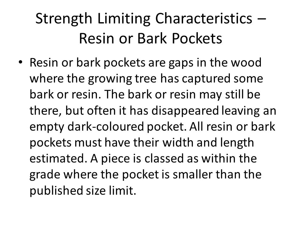 Strength Limiting Characteristics – Resin or Bark Pockets Resin or bark pockets are gaps in the wood where the growing tree has captured some bark or resin.