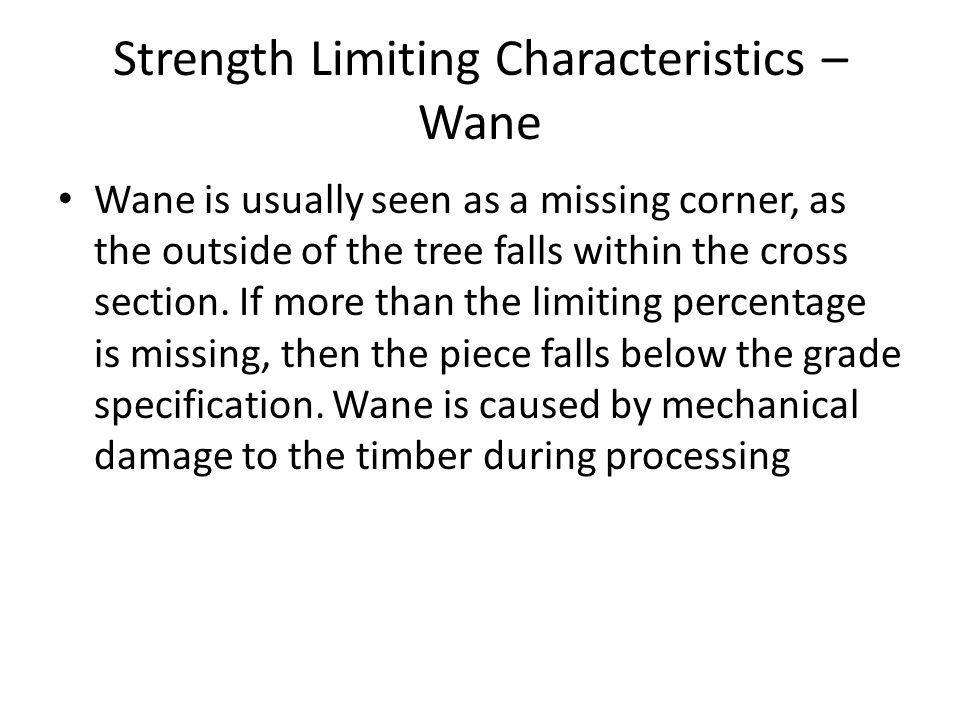 Strength Limiting Characteristics – Wane Wane is usually seen as a missing corner, as the outside of the tree falls within the cross section. If more