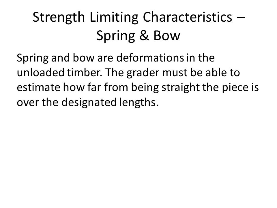 Strength Limiting Characteristics – Spring & Bow Spring and bow are deformations in the unloaded timber. The grader must be able to estimate how far f