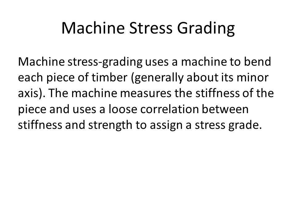 Machine stress-grading uses a machine to bend each piece of timber (generally about its minor axis). The machine measures the stiffness of the piece a
