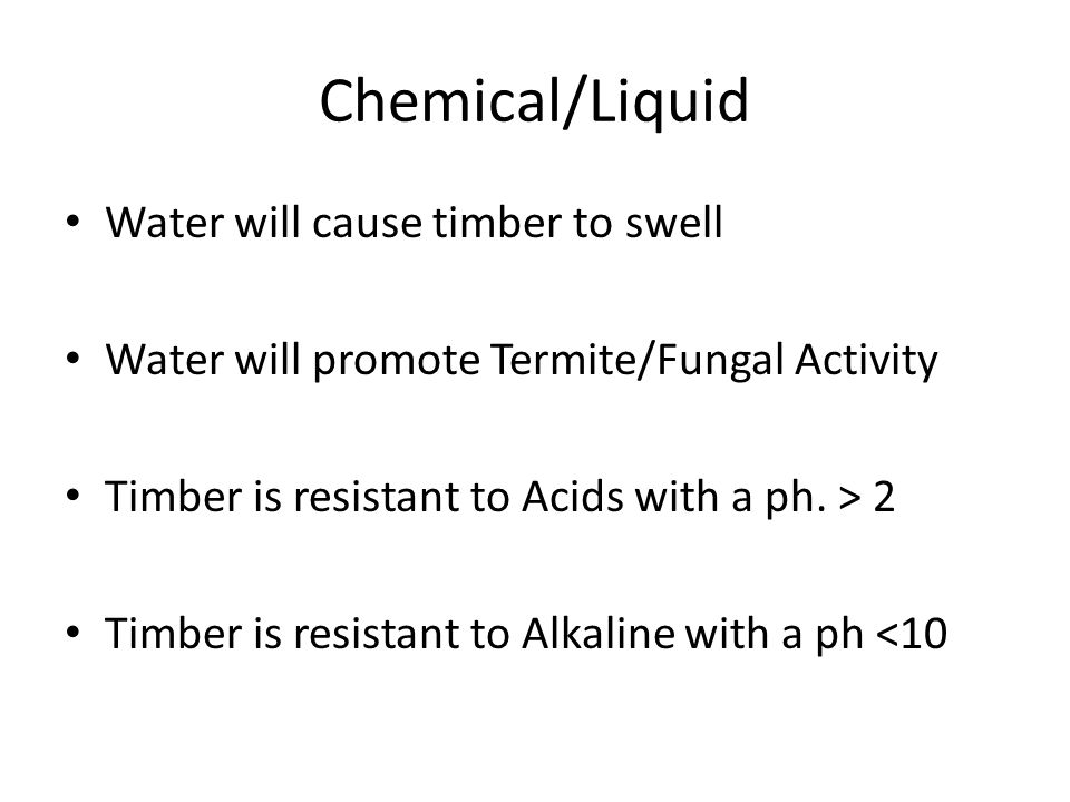 Chemical/Liquid Water will cause timber to swell Water will promote Termite/Fungal Activity Timber is resistant to Acids with a ph. > 2 Timber is resi
