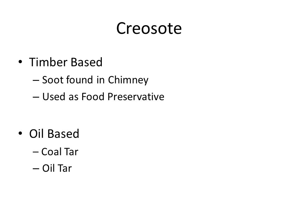 Creosote Timber Based – Soot found in Chimney – Used as Food Preservative Oil Based – Coal Tar – Oil Tar
