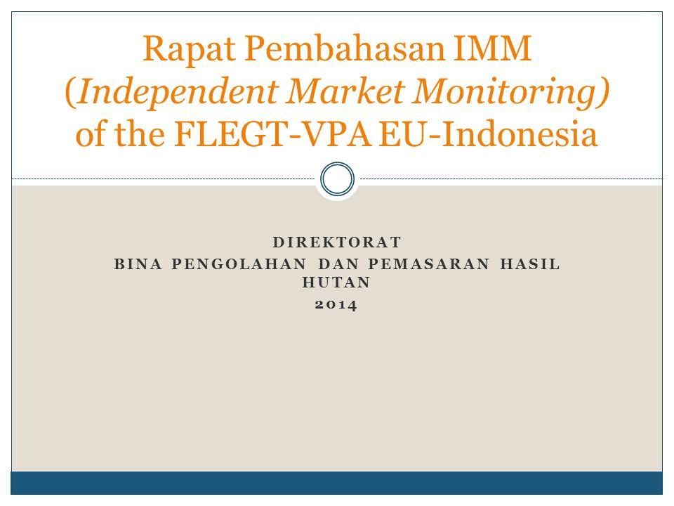 DIREKTORAT BINA PENGOLAHAN DAN PEMASARAN HASIL HUTAN 2014 Rapat Pembahasan IMM (Independent Market Monitoring) of the FLEGT-VPA EU-Indonesia