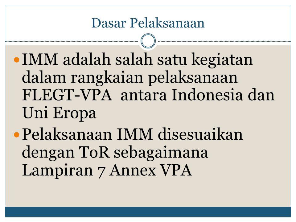 Dasar Pelaksanaan IMM adalah salah satu kegiatan dalam rangkaian pelaksanaan FLEGT-VPA antara Indonesia dan Uni Eropa Pelaksanaan IMM disesuaikan dengan ToR sebagaimana Lampiran 7 Annex VPA