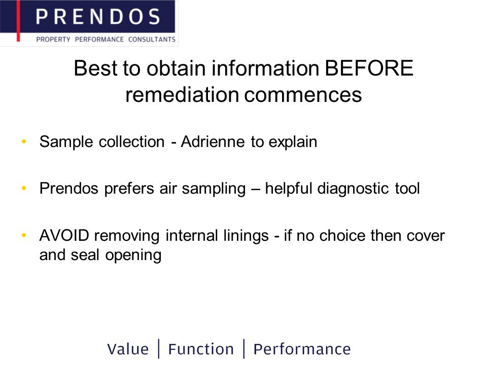 Best to obtain information BEFORE remediation commences Sample collection - Adrienne to explain Prendos prefers air sampling – helpful diagnostic tool AVOID removing internal linings - if no choice then cover and seal opening