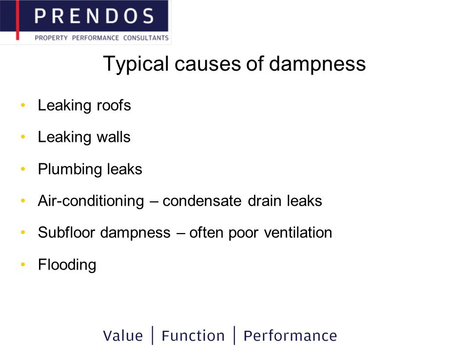 Typical causes of dampness Leaking roofs Leaking walls Plumbing leaks Air-conditioning – condensate drain leaks Subfloor dampness – often poor ventilation Flooding