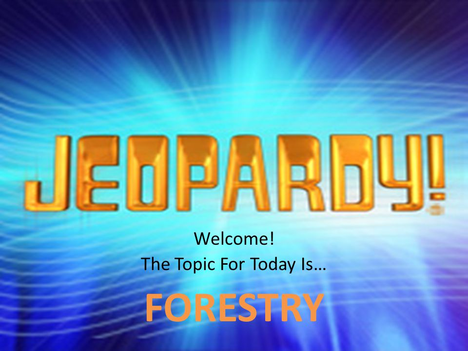 Welcome! The Topic For Today Is… FORESTRY
