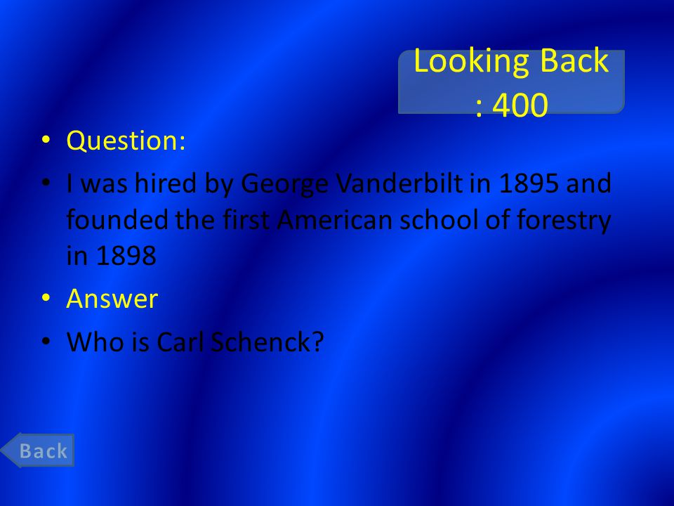 Looking Back : 400 Question: I was hired by George Vanderbilt in 1895 and founded the first American school of forestry in 1898 Answer Who is Carl Schenck