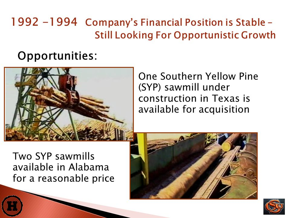 12 Opportunities: Two SYP sawmills available in Alabama for a reasonable price One Southern Yellow Pine (SYP) sawmill under construction in Texas is available for acquisition 1992 -1994 Company's Financial Position is Stable – Still Looking For Opportunistic Growth