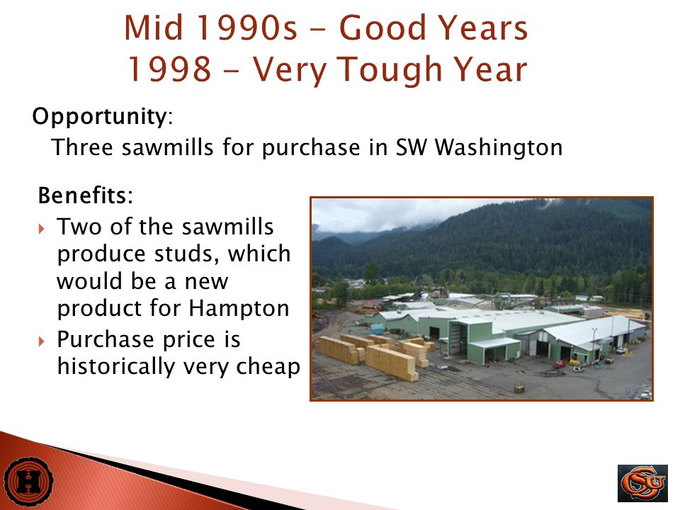 17 Opportunity: Three sawmills for purchase in SW Washington Mid 1990s - Good Years 1998 - Very Tough Year Benefits:  Two of the sawmills produce studs, which would be a new product for Hampton  Purchase price is historically very cheap