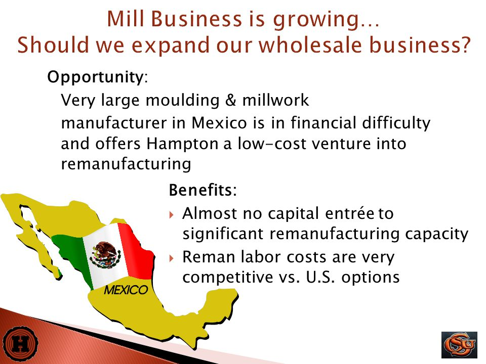 19 Opportunity: Very large moulding & millwork manufacturer in Mexico is in financial difficulty and offers Hampton a low-cost venture into remanufacturing Mill Business is growing… Should we expand our wholesale business.