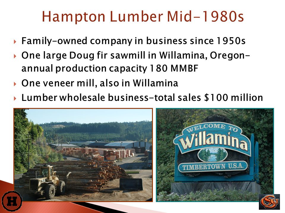 2  Family-owned company in business since 1950s  One large Doug fir sawmill in Willamina, Oregon- annual production capacity 180 MMBF  One veneer mill, also in Willamina  Lumber wholesale business-total sales $100 million Hampton Lumber Mid-1980s