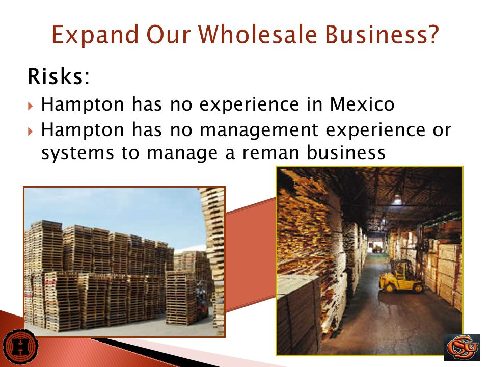 20 Risks:  Hampton has no experience in Mexico  Hampton has no management experience or systems to manage a reman business Expand Our Wholesale Busi