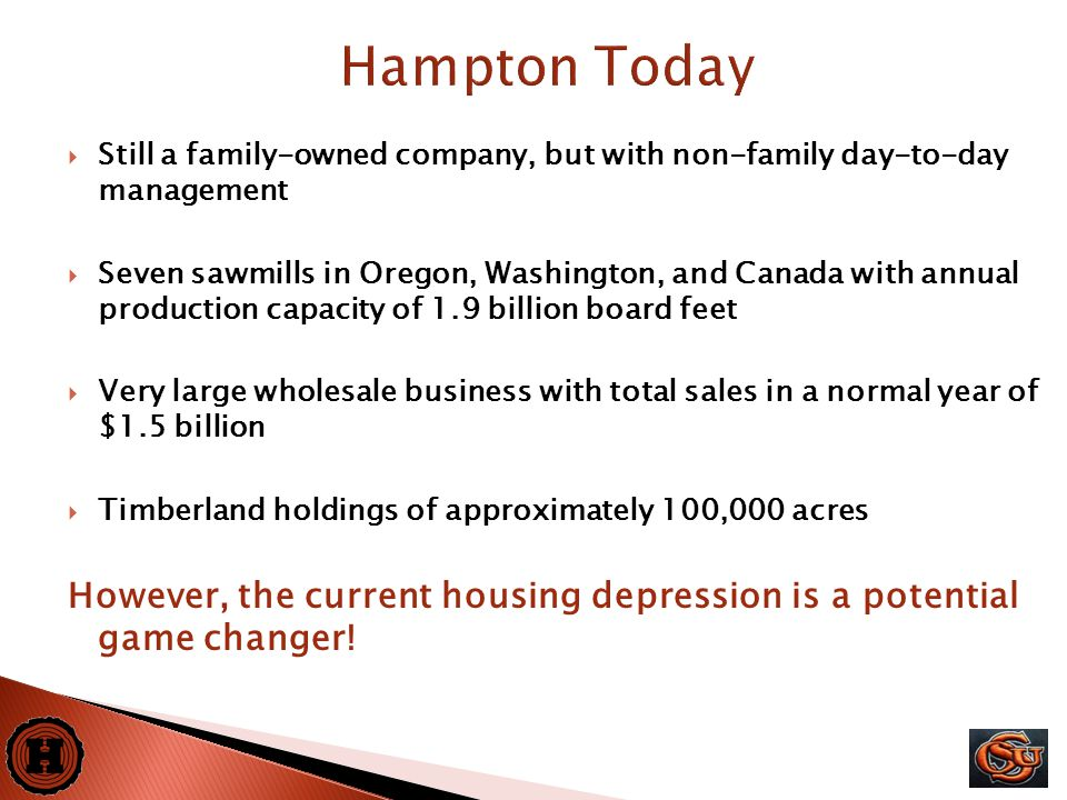 28  Still a family-owned company, but with non-family day-to-day management  Seven sawmills in Oregon, Washington, and Canada with annual production capacity of 1.9 billion board feet  Very large wholesale business with total sales in a normal year of $1.5 billion  Timberland holdings of approximately 100,000 acres However, the current housing depression is a potential game changer.