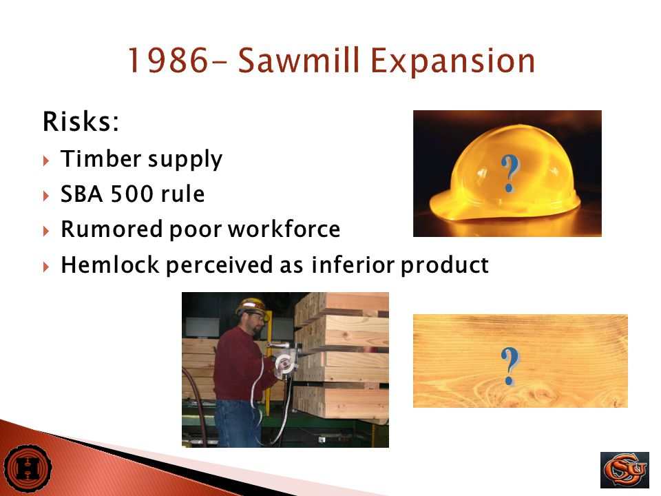 6 Risks:  Timber supply  SBA 500 rule  Rumored poor workforce  Hemlock perceived as inferior product