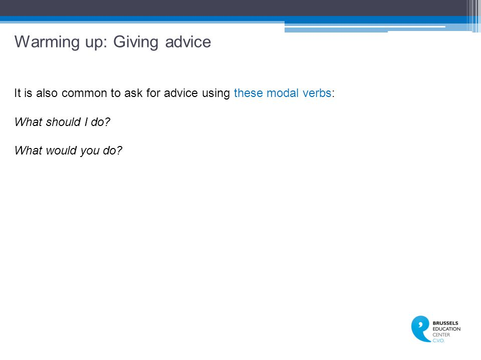 Warming up: Giving advice It is also common to ask for advice using these modal verbs: What should I do.