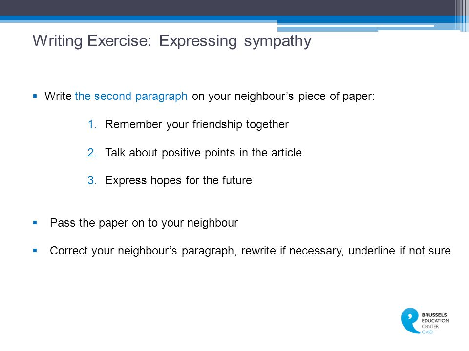 Writing Exercise: Expressing sympathy  Write the second paragraph on your neighbour's piece of paper: 1.Remember your friendship together 2.Talk about positive points in the article 3.Express hopes for the future  Pass the paper on to your neighbour  Correct your neighbour's paragraph, rewrite if necessary, underline if not sure