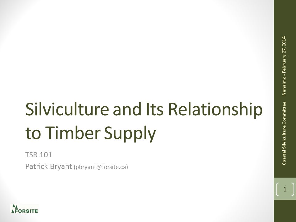 Silviculture and Its Relationship to Timber Supply TSR 101 Patrick Bryant (pbryant@forsite.ca) Coastal Silviculture Committee Nanaimo - February 27, 2014 1