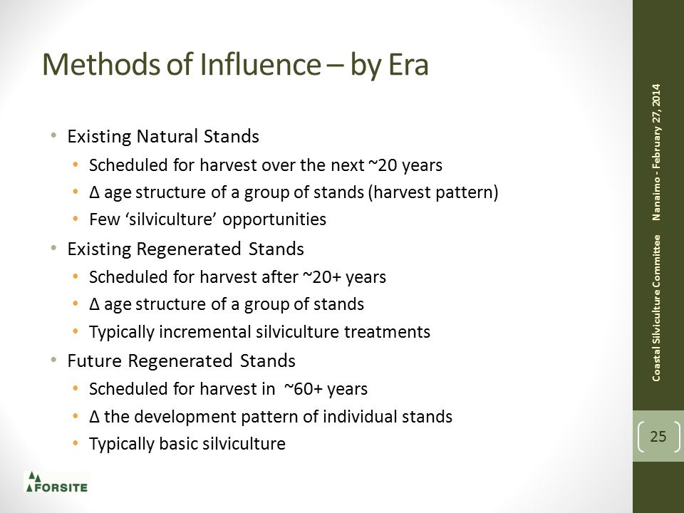 Methods of Influence – by Era Existing Natural Stands Scheduled for harvest over the next ~20 years ∆ age structure of a group of stands (harvest pattern) Few 'silviculture' opportunities Existing Regenerated Stands Scheduled for harvest after ~20+ years ∆ age structure of a group of stands Typically incremental silviculture treatments Future Regenerated Stands Scheduled for harvest in ~60+ years ∆ the development pattern of individual stands Typically basic silviculture Nanaimo - February 27, 2014 Coastal Silviculture Committee 25