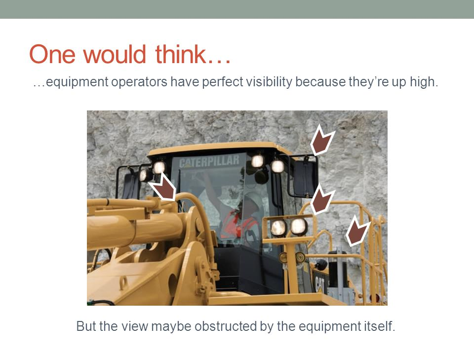 One would think… …equipment operators have perfect visibility because they're up high. But the view maybe obstructed by the equipment itself.