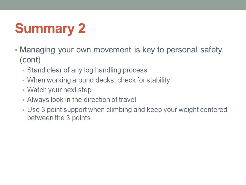 Summary 2 Managing your own movement is key to personal safety. (cont) Stand clear of any log handling process When working around decks, check for st