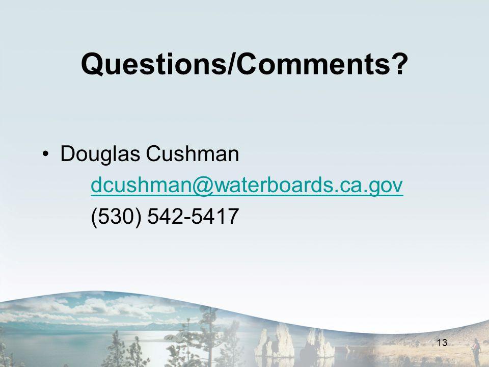 Questions/Comments? Douglas Cushman dcushman@waterboards.ca.gov (530) 542-5417 13