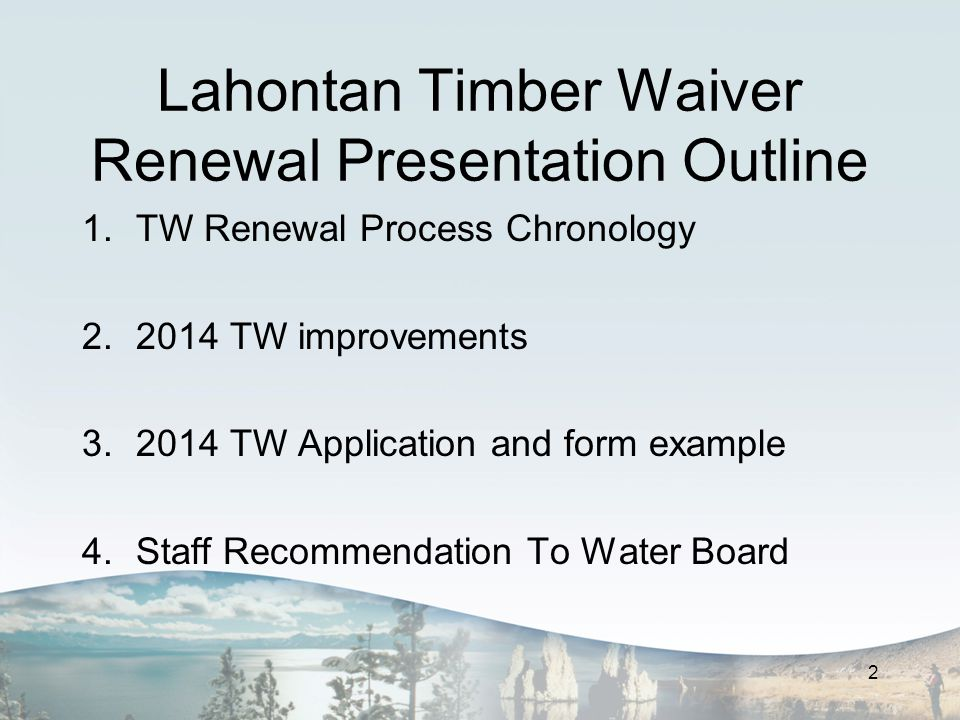 Lahontan Timber Waiver Renewal Presentation Outline 1.TW Renewal Process Chronology 2.2014 TW improvements 3.2014 TW Application and form example 4.Staff Recommendation To Water Board 2