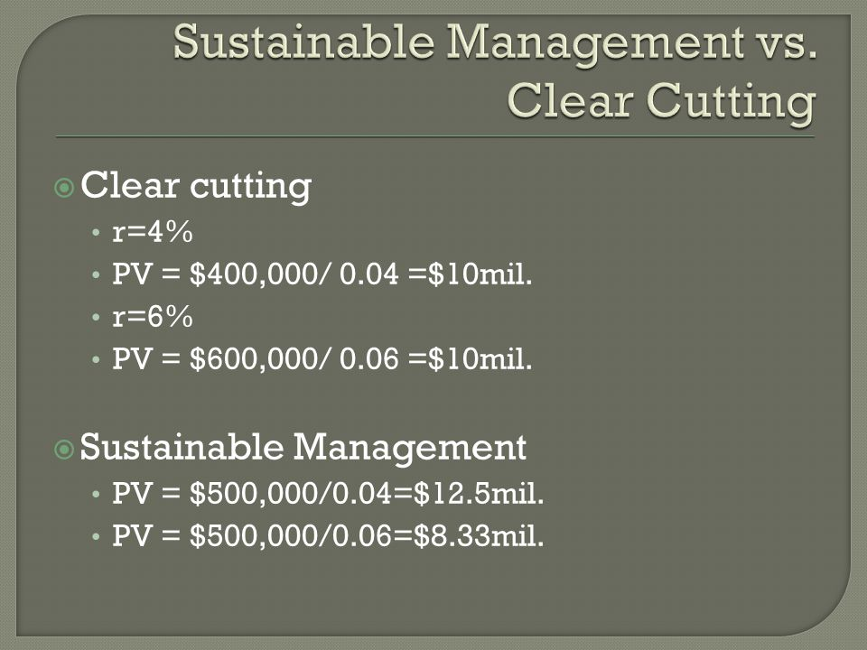  Clear cutting r=4% PV = $400,000/ 0.04 =$10mil. r=6% PV = $600,000/ 0.06 =$10mil.  Sustainable Management PV = $500,000/0.04=$12.5mil. PV = $500,00