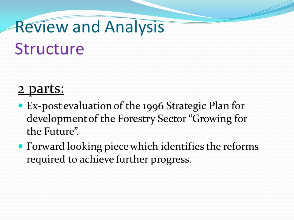 Review and Analysis Structure 2 parts: Ex-post evaluation of the 1996 Strategic Plan for development of the Forestry Sector Growing for the Future .