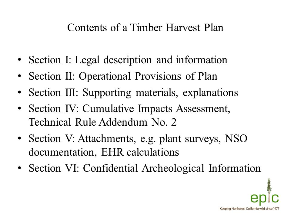 Contents of a Timber Harvest Plan Section I: Legal description and information Section II: Operational Provisions of Plan Section III: Supporting materials, explanations Section IV: Cumulative Impacts Assessment, Technical Rule Addendum No.