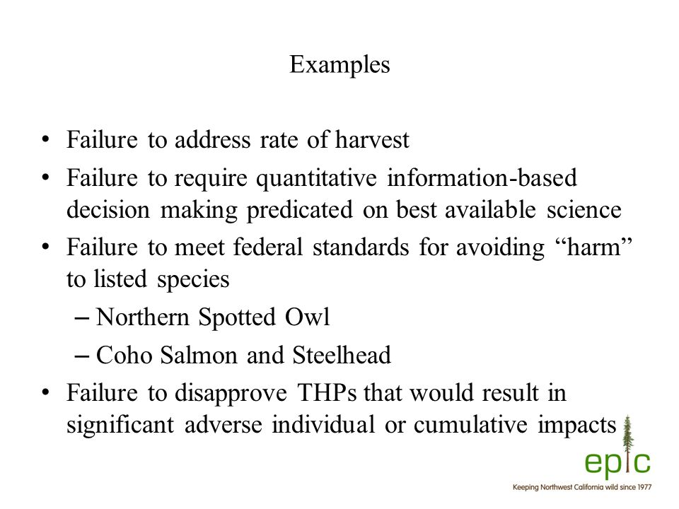 Examples Failure to address rate of harvest Failure to require quantitative information-based decision making predicated on best available science Failure to meet federal standards for avoiding harm to listed species – Northern Spotted Owl – Coho Salmon and Steelhead Failure to disapprove THPs that would result in significant adverse individual or cumulative impacts